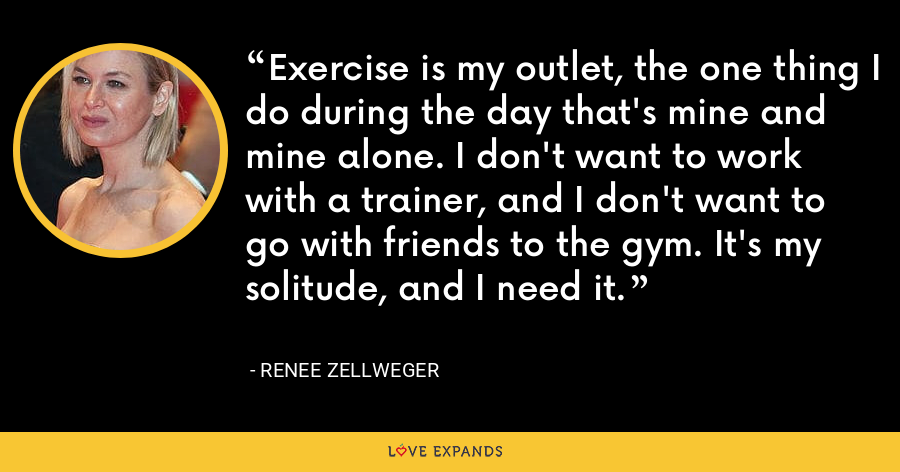 Exercise is my outlet, the one thing I do during the day that's mine and mine alone. I don't want to work with a trainer, and I don't want to go with friends to the gym. It's my solitude, and I need it. - Renee Zellweger