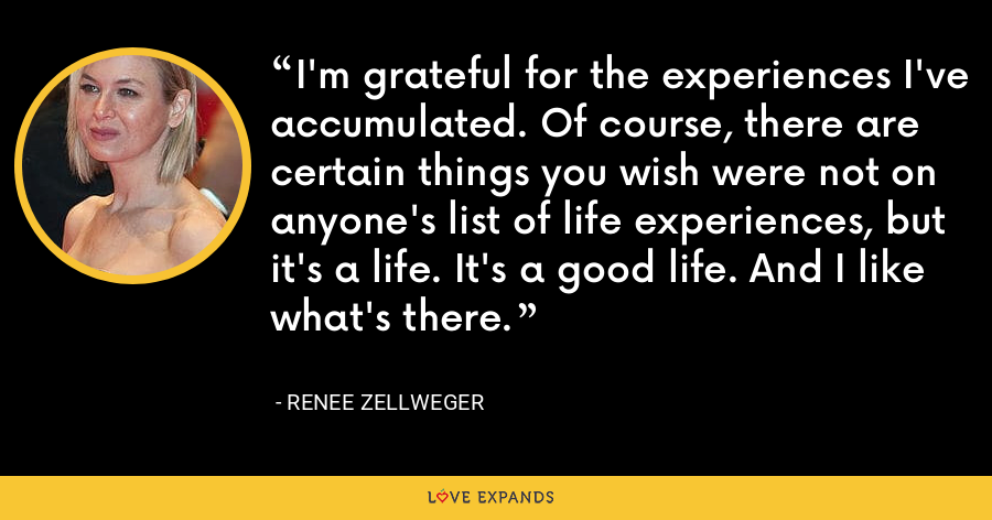 I'm grateful for the experiences I've accumulated. Of course, there are certain things you wish were not on anyone's list of life experiences, but it's a life. It's a good life. And I like what's there. - Renee Zellweger