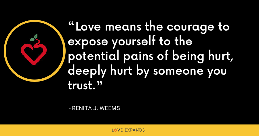 Love means the courage to expose yourself to the potential pains of being hurt, deeply hurt by someone you trust. - Renita J. Weems