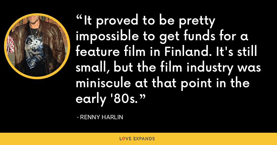 It proved to be pretty impossible to get funds for a feature film in Finland. It's still small, but the film industry was miniscule at that point in the early '80s. - Renny Harlin