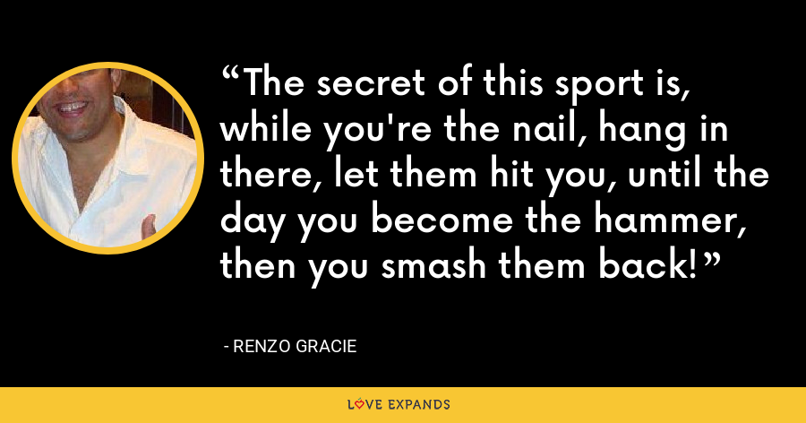 The secret of this sport is, while you're the nail, hang in there, let them hit you, until the day you become the hammer, then you smash them back! - Renzo Gracie
