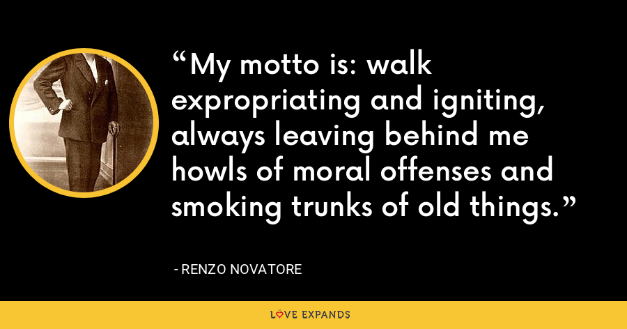 My motto is: walk expropriating and igniting, always leaving behind me howls of moral offenses and smoking trunks of old things. - Renzo Novatore