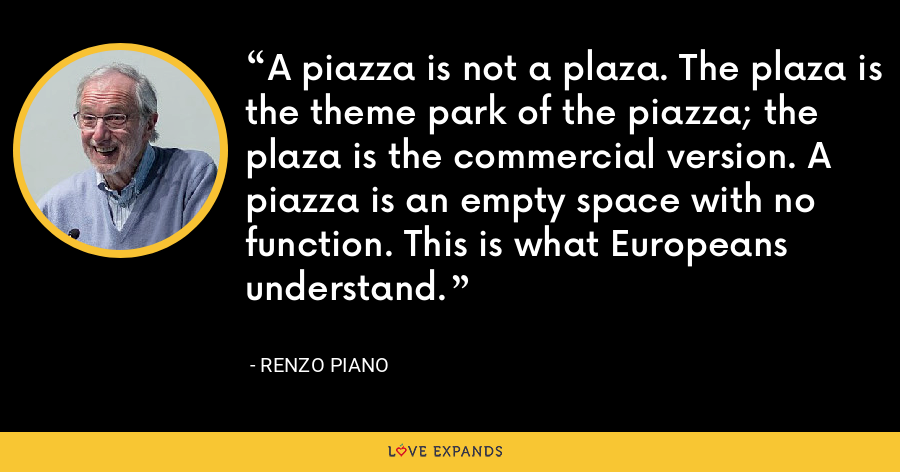 A piazza is not a plaza. The plaza is the theme park of the piazza; the plaza is the commercial version. A piazza is an empty space with no function. This is what Europeans understand. - Renzo Piano