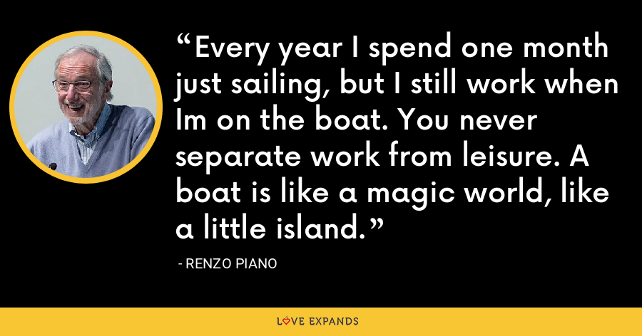 Every year I spend one month just sailing, but I still work when Im on the boat. You never separate work from leisure. A boat is like a magic world, like a little island. - Renzo Piano