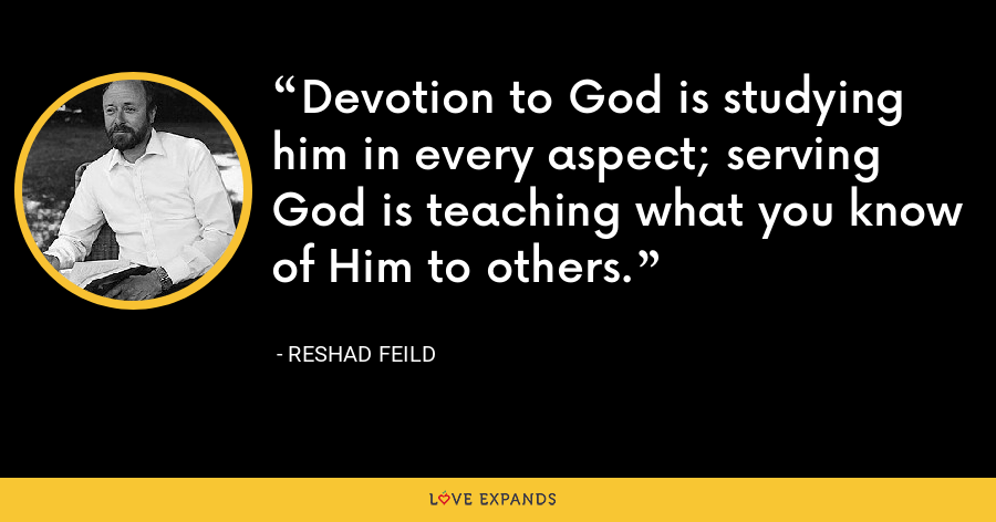 Devotion to God is studying him in every aspect; serving God is teaching what you know of Him to others. - Reshad Feild