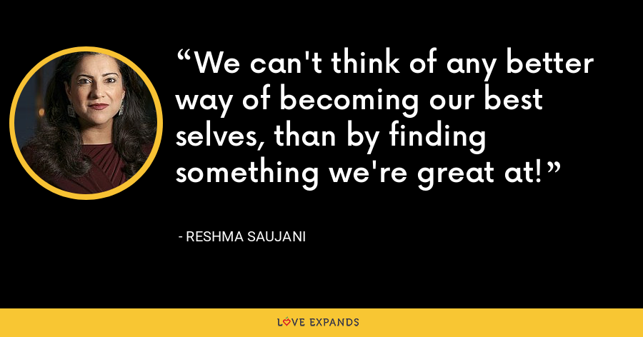 We can't think of any better way of becoming our best selves, than by finding something we're great at! - Reshma Saujani