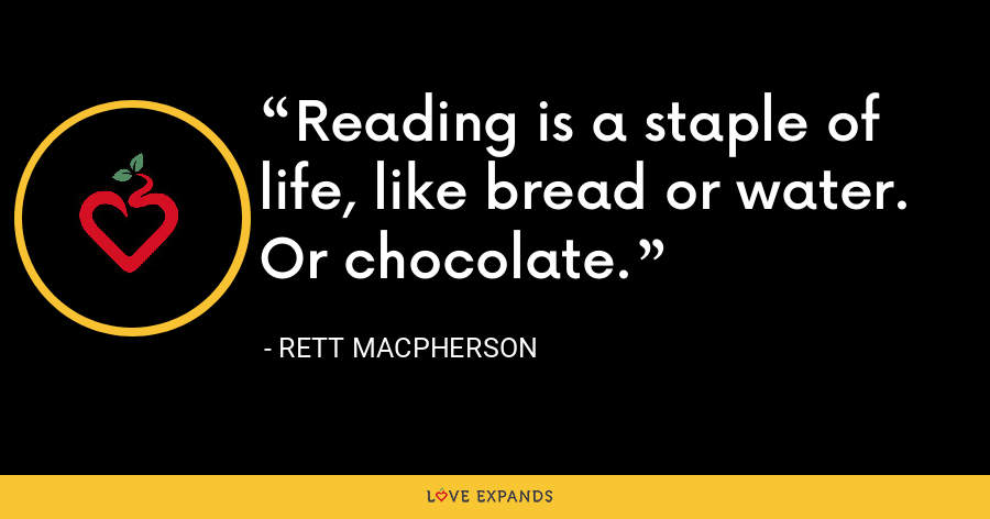 Reading is a staple of life, like bread or water. Or chocolate. - Rett MacPherson