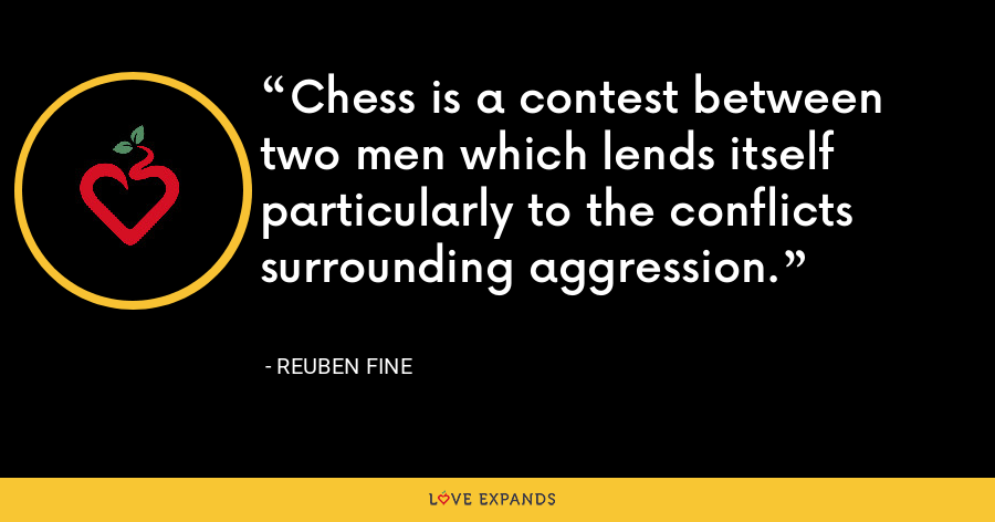 Chess is a contest between two men which lends itself particularly to the conflicts surrounding aggression. - Reuben Fine