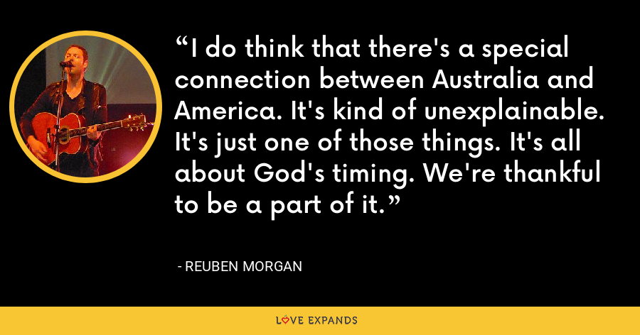 I do think that there's a special connection between Australia and America. It's kind of unexplainable. It's just one of those things. It's all about God's timing. We're thankful to be a part of it. - Reuben Morgan