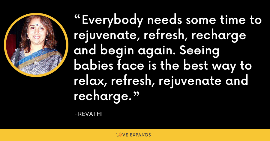 Everybody needs some time to rejuvenate, refresh, recharge and begin again. Seeing babies face is the best way to relax, refresh, rejuvenate and recharge. - Revathi