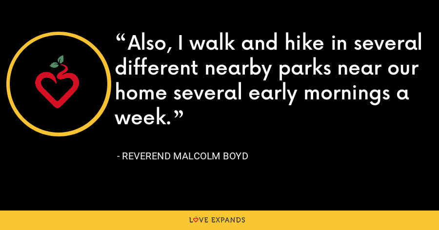 Also, I walk and hike in several different nearby parks near our home several early mornings a week. - Reverend Malcolm Boyd