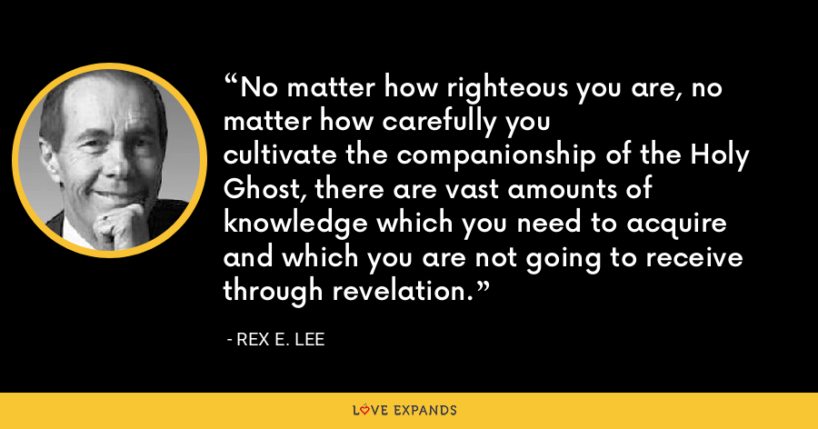 No matter how righteous you are, no matter how carefully youcultivate the companionship of the Holy Ghost, there are vast amounts of knowledge which you need to acquireand which you are not going to receive through revelation. - Rex E. Lee