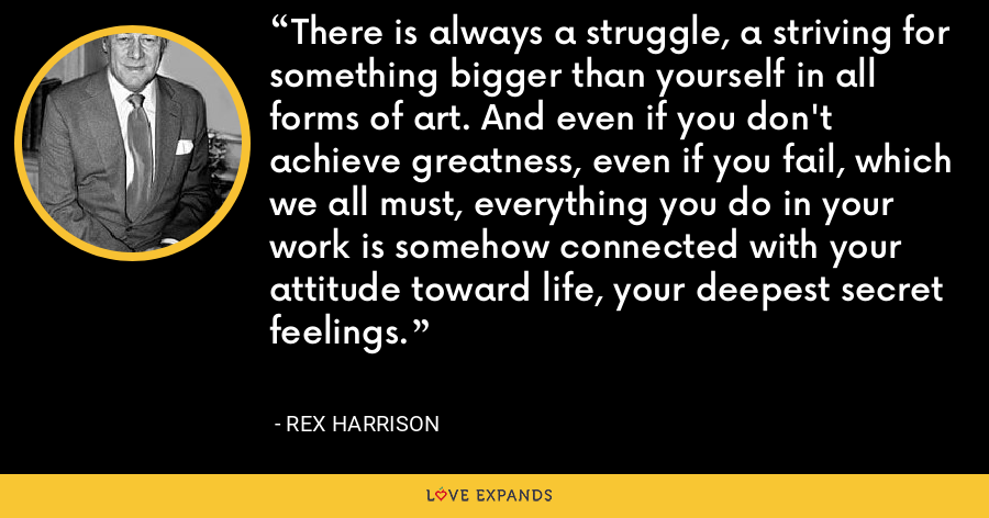 There is always a struggle, a striving for something bigger than yourself in all forms of art. And even if you don't achieve greatness, even if you fail, which we all must, everything you do in your work is somehow connected with your attitude toward life, your deepest secret feelings. - Rex Harrison