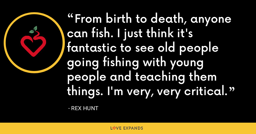 From birth to death, anyone can fish. I just think it's fantastic to see old people going fishing with young people and teaching them things. I'm very, very critical. - Rex Hunt