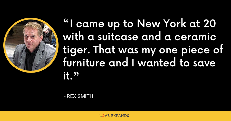 I came up to New York at 20 with a suitcase and a ceramic tiger. That was my one piece of furniture and I wanted to save it. - Rex Smith