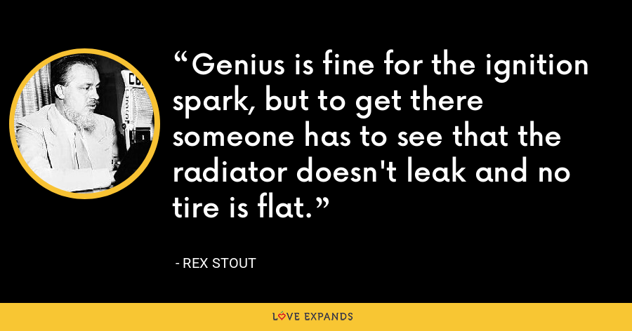 Genius is fine for the ignition spark, but to get there someone has to see that the radiator doesn't leak and no tire is flat. - Rex Stout