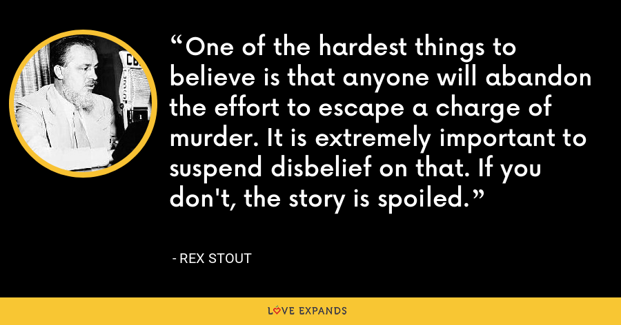 One of the hardest things to believe is that anyone will abandon the effort to escape a charge of murder. It is extremely important to suspend disbelief on that. If you don't, the story is spoiled. - Rex Stout