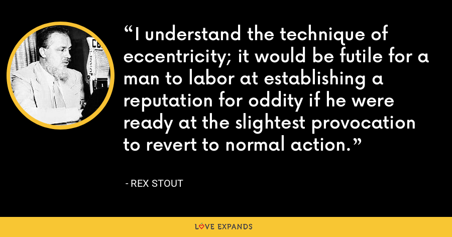 I understand the technique of eccentricity; it would be futile for a man to labor at establishing a reputation for oddity if he were ready at the slightest provocation to revert to normal action. - Rex Stout