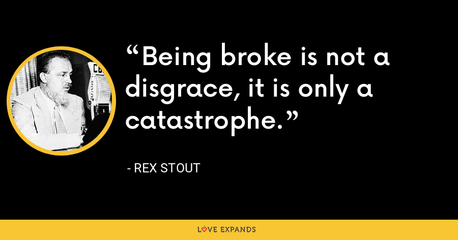 Being broke is not a disgrace, it is only a catastrophe. - Rex Stout