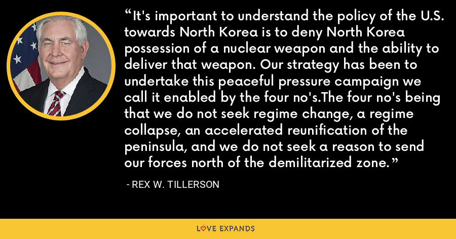 It's important to understand the policy of the U.S. towards North Korea is to deny North Korea possession of a nuclear weapon and the ability to deliver that weapon. Our strategy has been to undertake this peaceful pressure campaign we call it enabled by the four no's.The four no's being that we do not seek regime change, a regime collapse, an accelerated reunification of the peninsula, and we do not seek a reason to send our forces north of the demilitarized zone. - Rex W. Tillerson