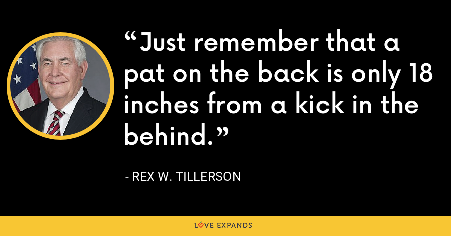 Just remember that a pat on the back is only 18 inches from a kick in the behind. - Rex W. Tillerson