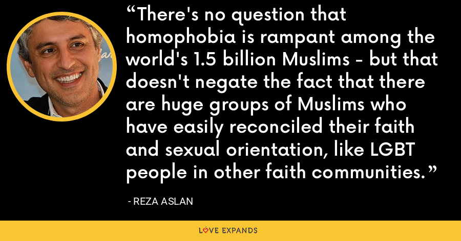 There's no question that homophobia is rampant among the world's 1.5 billion Muslims - but that doesn't negate the fact that there are huge groups of Muslims who have easily reconciled their faith and sexual orientation, like LGBT people in other faith communities. - Reza Aslan
