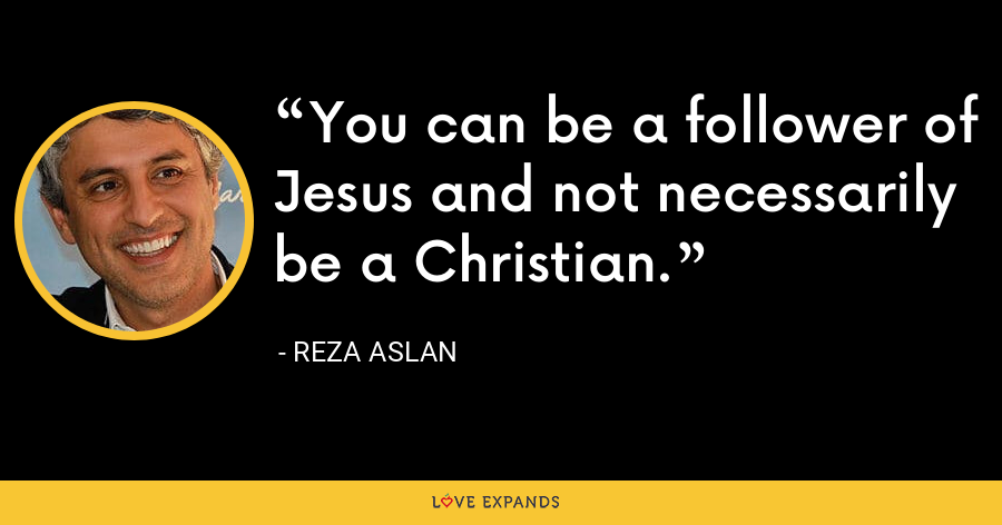 You can be a follower of Jesus and not necessarily be a Christian. - Reza Aslan
