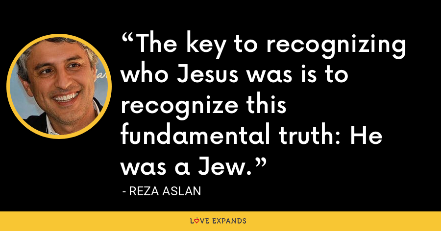 The key to recognizing who Jesus was is to recognize this fundamental truth: He was a Jew. - Reza Aslan