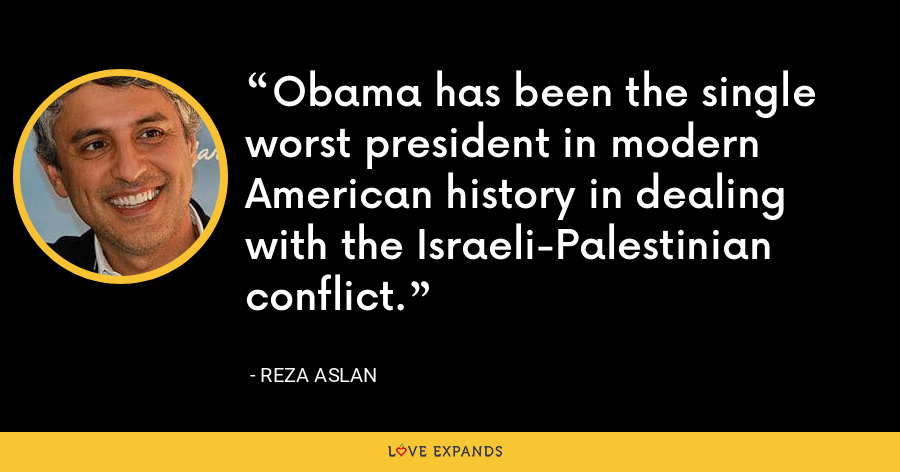 Obama has been the single worst president in modern American history in dealing with the Israeli-Palestinian conflict. - Reza Aslan