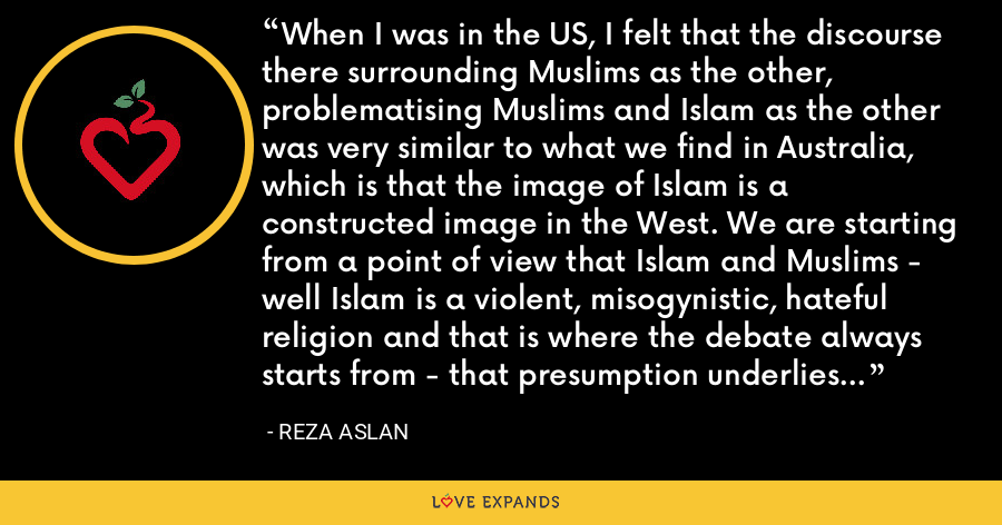 When I was in the US, I felt that the discourse there surrounding Muslims as the other, problematising Muslims and Islam as the other was very similar to what we find in Australia, which is that the image of Islam is a constructed image in the West. We are starting from a point of view that Islam and Muslims - well Islam is a violent, misogynistic, hateful religion and that is where the debate always starts from - that presumption underlies the discourse. - Reza Aslan