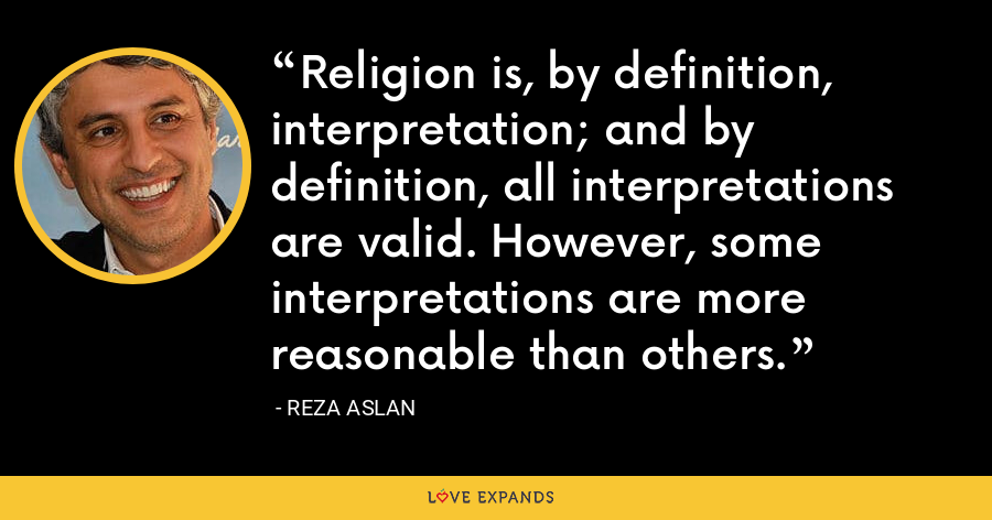 Religion is, by definition, interpretation; and by definition, all interpretations are valid. However, some interpretations are more reasonable than others. - Reza Aslan