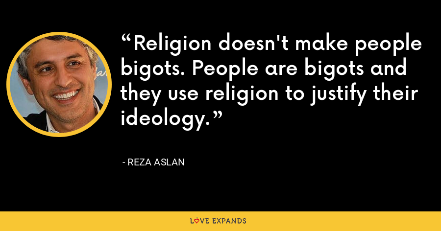 Religion doesn't make people bigots. People are bigots and they use religion to justify their ideology. - Reza Aslan