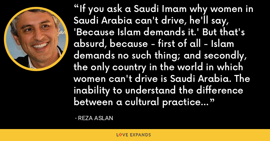 If you ask a Saudi Imam why women in Saudi Arabia can't drive, he'll say, 'Because Islam demands it.' But that's absurd, because - first of all - Islam demands no such thing; and secondly, the only country in the world in which women can't drive is Saudi Arabia. The inability to understand the difference between a cultural practice and religious belief is shocking among self-described intellectuals. - Reza Aslan