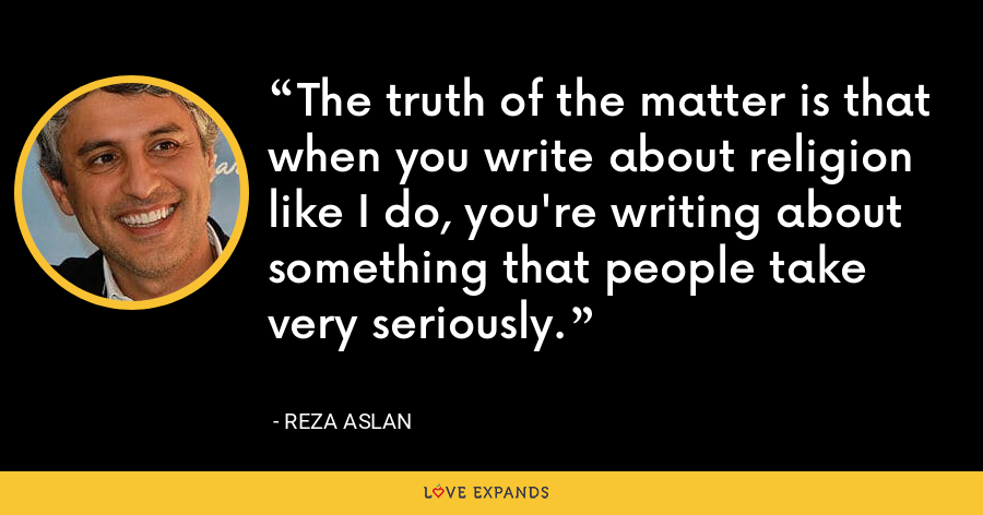 The truth of the matter is that when you write about religion like I do, you're writing about something that people take very seriously. - Reza Aslan