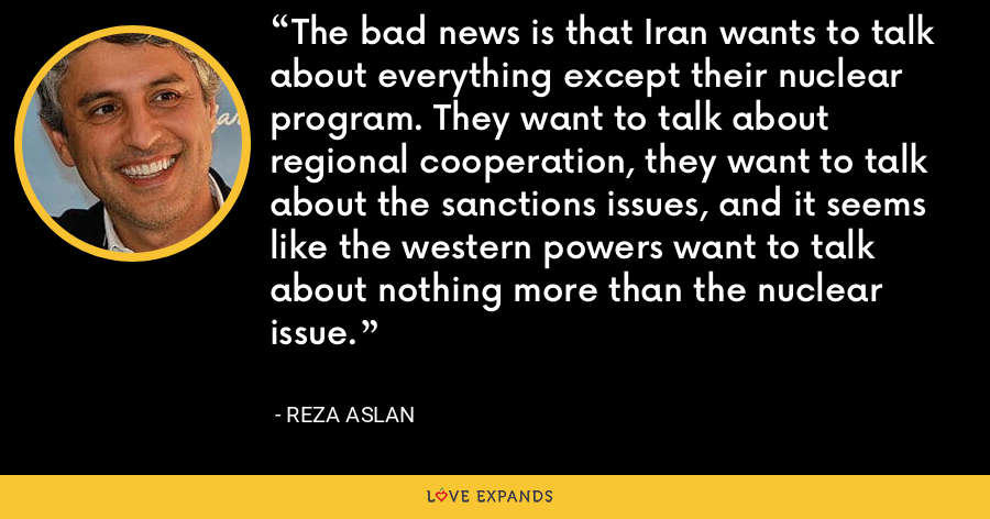 The bad news is that Iran wants to talk about everything except their nuclear program. They want to talk about regional cooperation, they want to talk about the sanctions issues, and it seems like the western powers want to talk about nothing more than the nuclear issue. - Reza Aslan