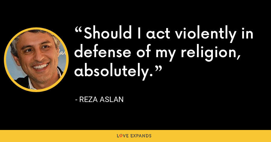 Should I act violently in defense of my religion, absolutely. - Reza Aslan