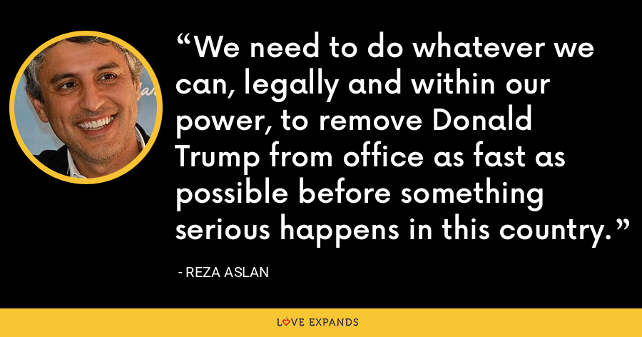 We need to do whatever we can, legally and within our power, to remove Donald Trump from office as fast as possible before something serious happens in this country. - Reza Aslan