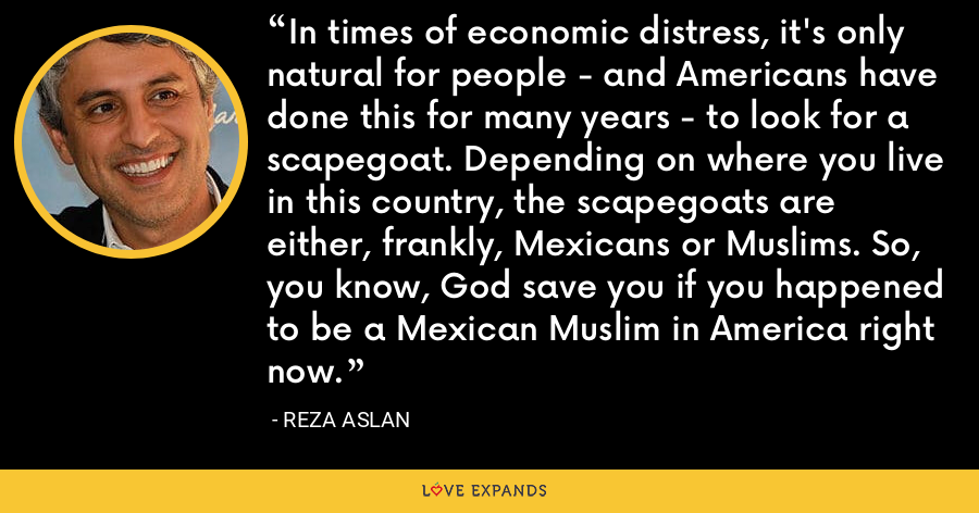 In times of economic distress, it's only natural for people - and Americans have done this for many years - to look for a scapegoat. Depending on where you live in this country, the scapegoats are either, frankly, Mexicans or Muslims. So, you know, God save you if you happened to be a Mexican Muslim in America right now. - Reza Aslan