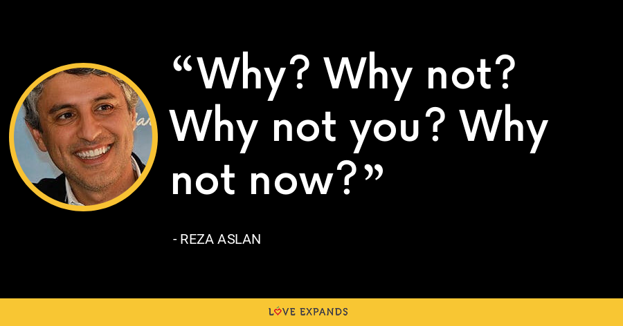 Why? Why not? Why not you? Why not now? - Reza Aslan