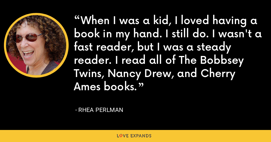 When I was a kid, I loved having a book in my hand. I still do. I wasn't a fast reader, but I was a steady reader. I read all of The Bobbsey Twins, Nancy Drew, and Cherry Ames books. - Rhea Perlman