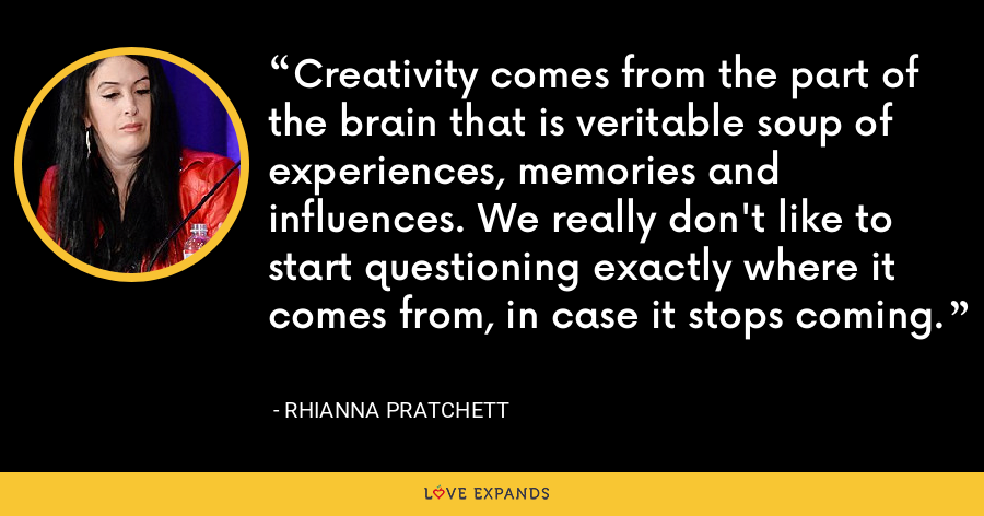 Creativity comes from the part of the brain that is veritable soup of experiences, memories and influences. We really don't like to start questioning exactly where it comes from, in case it stops coming. - Rhianna Pratchett