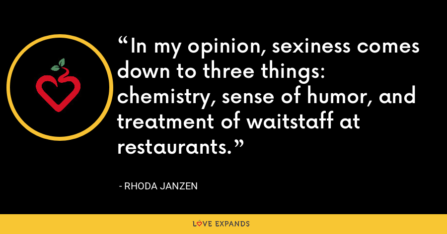 In my opinion, sexiness comes down to three things: chemistry, sense of humor, and treatment of waitstaff at restaurants. - Rhoda Janzen