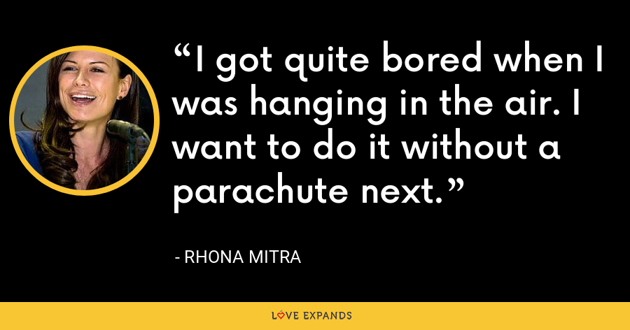 I got quite bored when I was hanging in the air. I want to do it without a parachute next. - Rhona Mitra