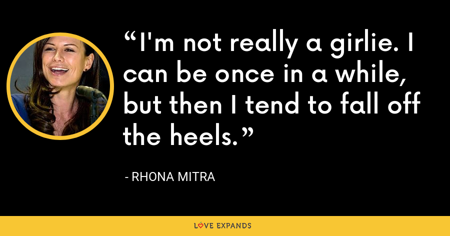 I'm not really a girlie. I can be once in a while, but then I tend to fall off the heels. - Rhona Mitra