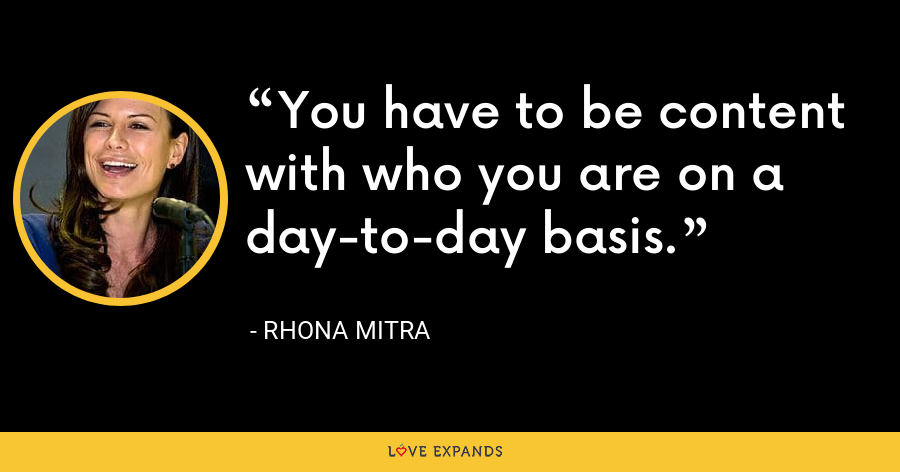 You have to be content with who you are on a day-to-day basis. - Rhona Mitra
