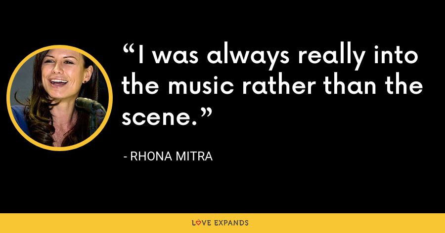 I was always really into the music rather than the scene. - Rhona Mitra