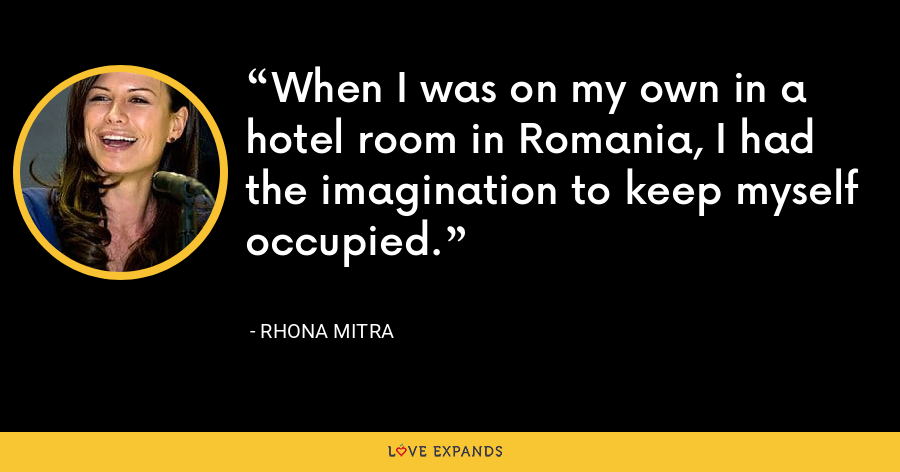 When I was on my own in a hotel room in Romania, I had the imagination to keep myself occupied. - Rhona Mitra