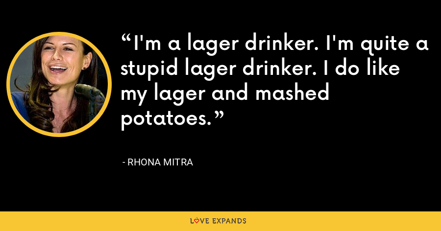 I'm a lager drinker. I'm quite a stupid lager drinker. I do like my lager and mashed potatoes. - Rhona Mitra