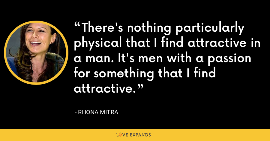 There's nothing particularly physical that I find attractive in a man. It's men with a passion for something that I find attractive. - Rhona Mitra