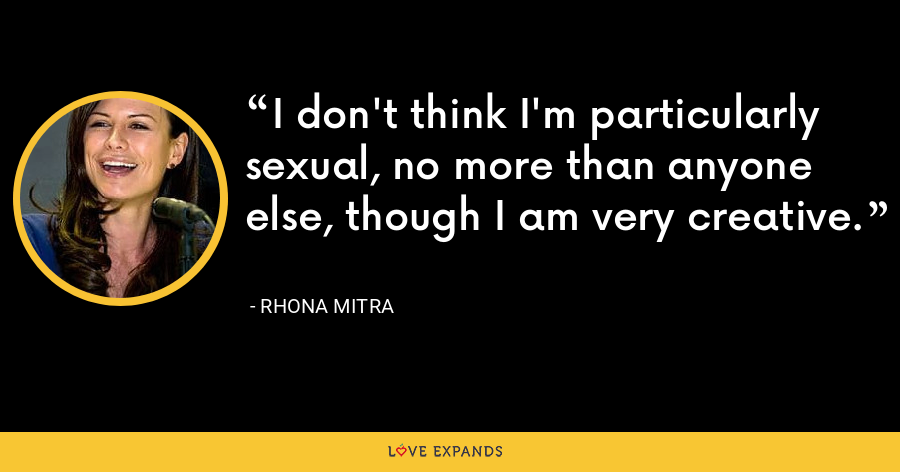I don't think I'm particularly sexual, no more than anyone else, though I am very creative. - Rhona Mitra